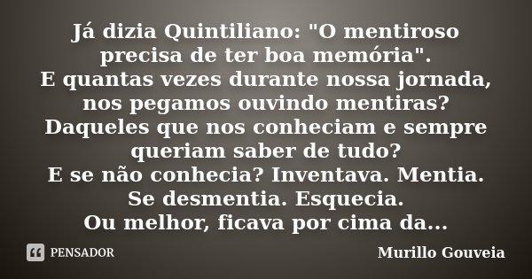 """Já dizia Quintiliano: """"O mentiroso precisa de ter boa memória"""". E quantas vezes durante nossa jornada, nos pegamos ouvindo mentiras? Daqueles que nos ... Frase de Murillo Gouveia."""