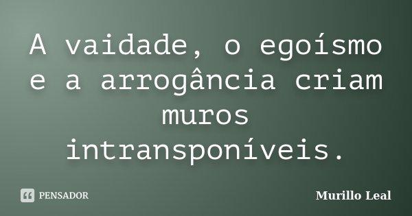 A vaidade, o egoísmo e a arrogância criam muros intransponíveis.... Frase de Murillo Leal.
