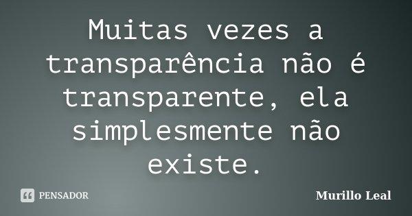 Muitas vezes a transparência não é transparente, ela simplesmente não existe.... Frase de Murillo Leal.