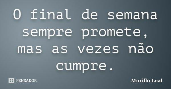 O final de semana sempre promete, mas as vezes não cumpre.... Frase de Murillo Leal.