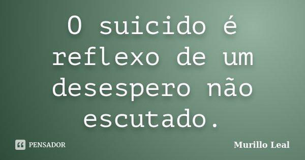 O suicido é reflexo de um desespero não escutado.... Frase de Murillo Leal.