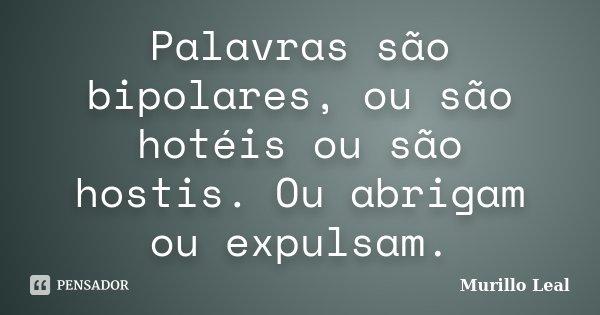 Palavras são bipolares, ou são hotéis ou são hostis. Ou abrigam ou expulsam.... Frase de Murillo Leal.
