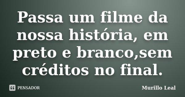 Passa um filme da nossa história, em preto e branco,sem créditos no final.... Frase de Murillo Leal.