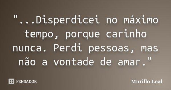 """""""...Disperdicei no máximo tempo, porque carinho nunca. Perdi pessoas, mas não a vontade de amar.""""... Frase de Murillo Leal."""