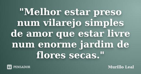 """""""Melhor estar preso num vilarejo simples de amor que estar livre num enorme jardim de flores secas.""""... Frase de Murillo Leal."""
