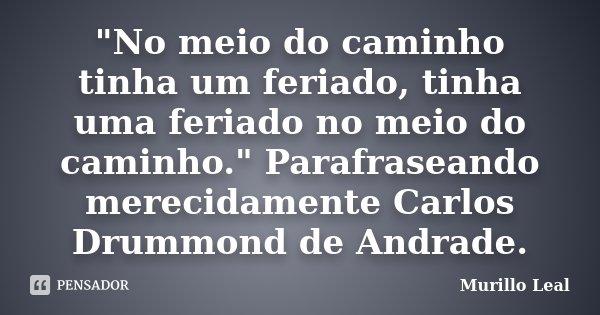 """""""No meio do caminho tinha um feriado, tinha uma feriado no meio do caminho."""" Parafraseando merecidamente Carlos Drummond de Andrade.... Frase de Murillo Leal."""