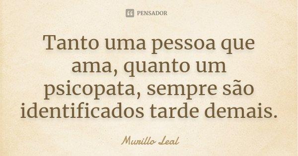 Tanto uma pessoa que ama, quanto um psicopata, sempre são identificados tarde demais.... Frase de Murillo Leal.