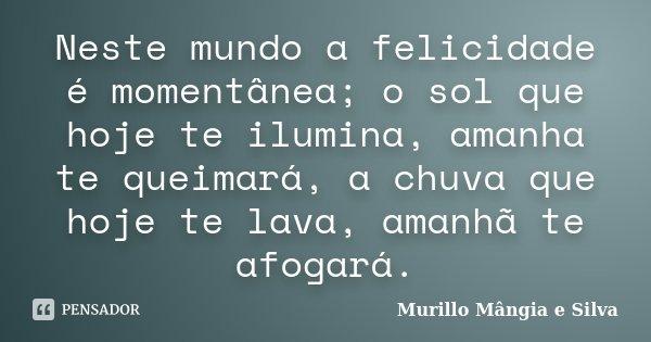 Neste mundo a felicidade é momentânea, o sol que hoje te ilumina, amanha te queimarás, a chuva que hoje te lava, amanhã te afogarás.... Frase de Murillo Mângia e Silva.