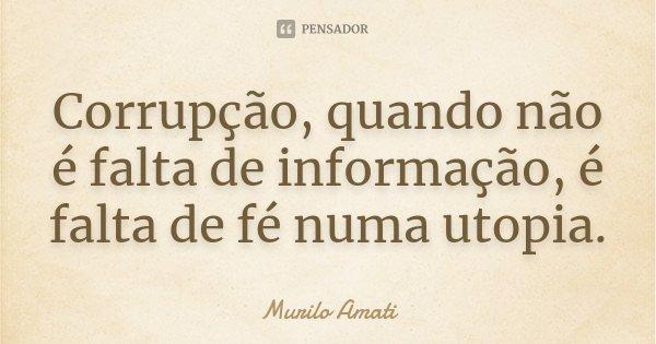 Corrupção, quando não é falta de informação, é falta de fé numa utopia.... Frase de Murilo Amati.