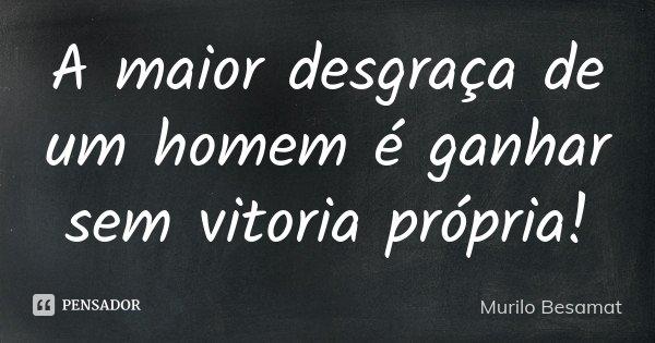 A maior desgraça de um homem é ganhar sem vitoria própria!... Frase de Murilo Besamat.