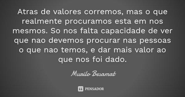 Atras de valores corremos, mas o que realmente procuramos esta em nos mesmos. So nos falta capacidade de ver que nao devemos procurar nas pessoas o que nao temo... Frase de Murilo Besamat.