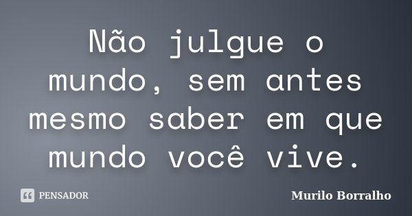 Não julgue o mundo, sem antes mesmo saber em que mundo você vive.... Frase de Murilo Borralho.