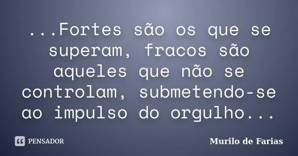 ...Fortes são os que se superam, fracos são aqueles que não se controlam, submetendo-se ao impulso do orgulho...... Frase de Murilo de Farias.