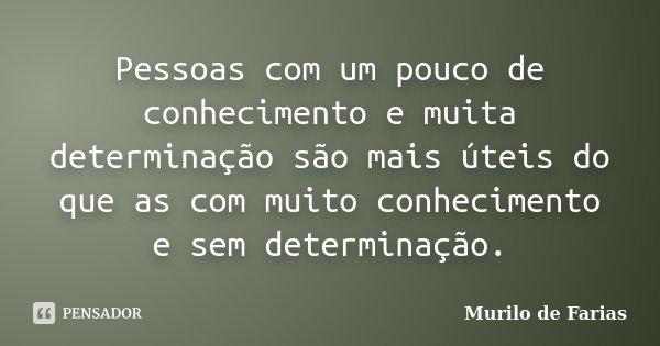 Pessoas com um pouco de conhecimento e muita determinação são mais úteis do que as com muito conhecimento e sem determinação.... Frase de Murilo de Farias.