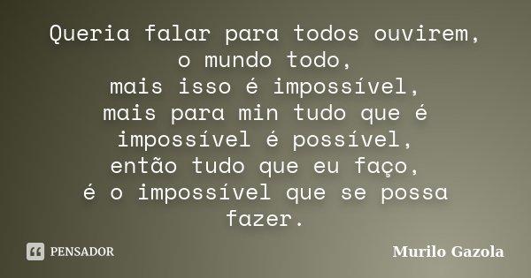 Queria falar para todos ouvirem, o mundo todo, mais isso é impossível, mais para min tudo que é impossível é possível, então tudo que eu faço, é o impossível qu... Frase de Murilo Gazola.