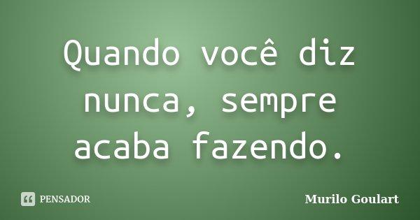 Quando você diz nunca, sempre acaba fazendo.... Frase de Murilo Goulart.