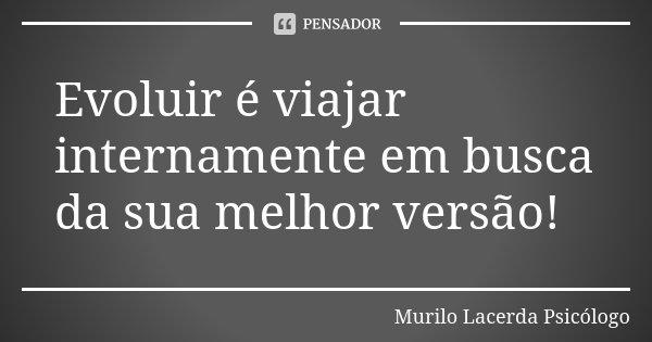 Evoluir é viajar internamente em busca da sua melhor versão!... Frase de Murilo Lacerda Psicólogo.
