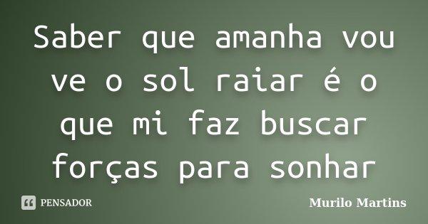 Saber que amanha vou ve o sol raiar é o que mi faz buscar forças para sonhar... Frase de Murilo Martins.
