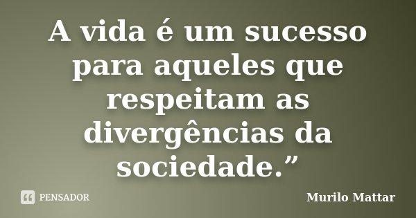 """A vida é um sucesso para aqueles que respeitam as divergências da sociedade.""""... Frase de Murilo Mattar."""
