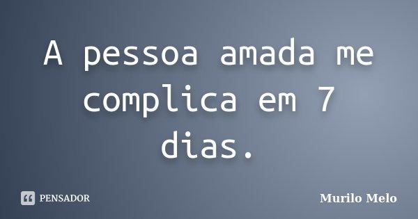 A pessoa amada me complica em 7 dias.... Frase de Murilo Melo.