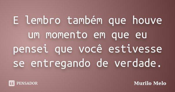 E lembro também que houve um momento em que eu pensei que você estivesse se entregando de verdade.... Frase de Murilo Melo.
