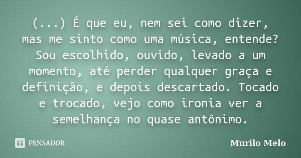 (...) É que eu, nem sei como dizer, mas me sinto como uma música, entende? Sou escolhido, ouvido, levado a um momento, até perder qualquer graça e definição, e ... Frase de Murilo Melo.