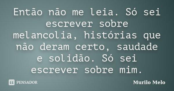 Então não me leia. Só sei escrever sobre melancolia, histórias que não deram certo, saudade e solidão. Só sei escrever sobre mim.... Frase de Murilo Melo.