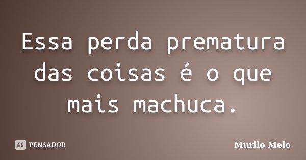 Essa perda prematura das coisas é o que mais machuca.... Frase de Murilo Melo.