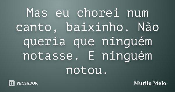 Mas eu chorei num canto, baixinho. Não queria que ninguém notasse. E ninguém notou.... Frase de Murilo Melo.