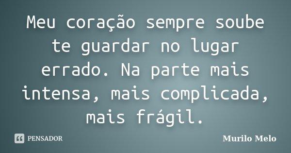 Meu coração sempre soube te guardar no lugar errado. Na parte mais intensa, mais complicada, mais frágil.... Frase de Murilo Melo.