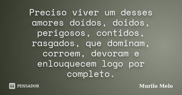 Preciso viver um desses amores doídos, doidos, perigosos, contidos, rasgados, que dominam, corroem, devoram e enlouquecem logo por completo.... Frase de Murilo Melo.