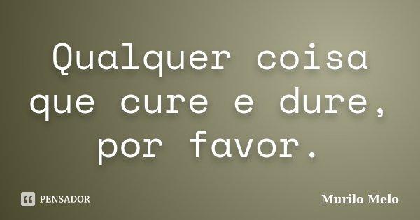 Qualquer coisa que cure e dure, por favor.... Frase de Murilo Melo.