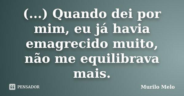 (...) Quando dei por mim, eu já havia emagrecido muito, não me equilibrava mais.... Frase de Murilo Melo.
