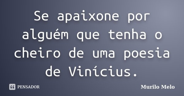 Se apaixone por alguém que tenha o cheiro de uma poesia de Vinícius.... Frase de Murilo Melo.