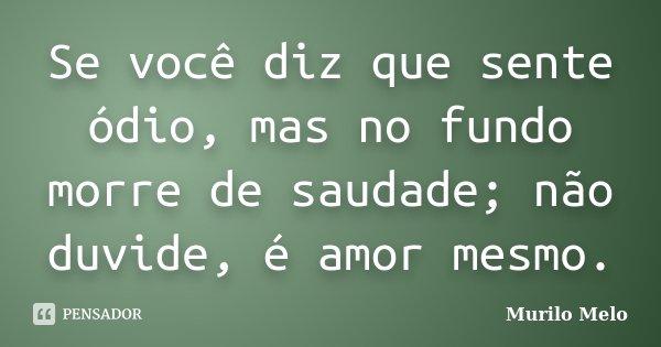 Se você diz que sente ódio, mas no fundo morre de saudade; não duvide, é amor mesmo.... Frase de Murilo Melo.