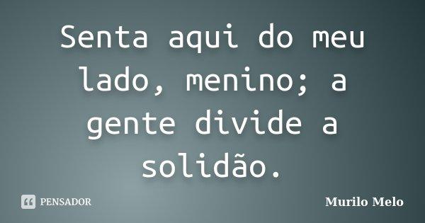 Senta aqui do meu lado, menino; a gente divide a solidão.... Frase de Murilo Melo.