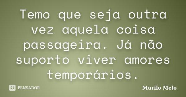 Temo que seja outra vez aquela coisa passageira. Já não suporto viver amores temporários.... Frase de Murilo Melo.