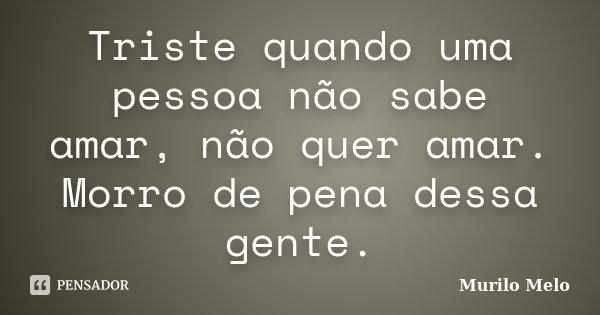 Triste quando uma pessoa não sabe amar, não quer amar. Morro de pena dessa gente.... Frase de Murilo Melo.