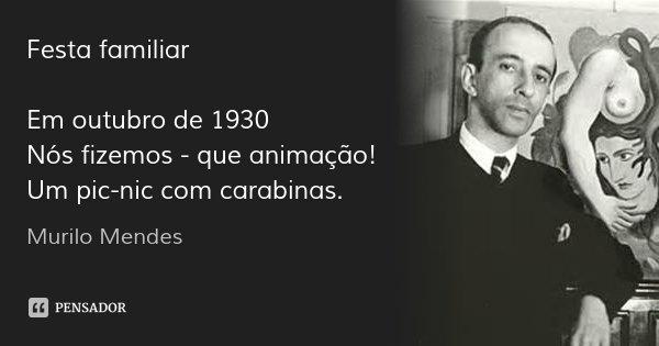 Festa familiar Em outubro de 1930 Nós fizemos - que animação! Um pic-nic com carabinas.... Frase de Murilo Mendes.