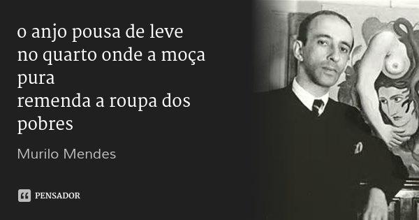 o anjo pousa de leve no quarto onde a moça pura remenda a roupa dos pobres... Frase de Murilo Mendes.