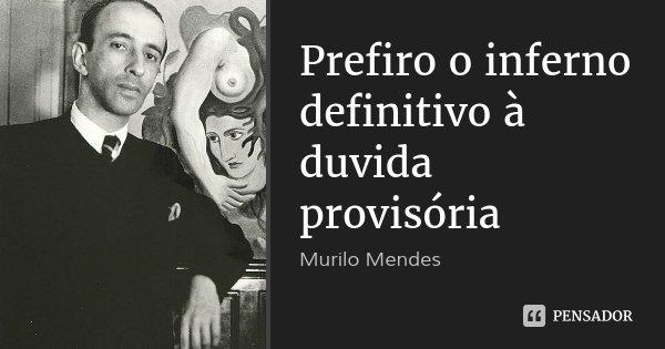 Prefiro o inferno definitivo à duvida provisória... Frase de Murilo Mendes.