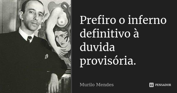 Prefiro o inferno definitivo à duvida provisória.... Frase de Murilo Mendes.