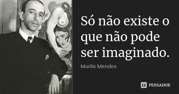Só não existe o que não pode ser... Murilo Mendes
