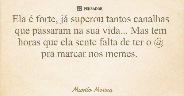 Ela é forte, já superou tantos canalhas que passaram na sua vida... Mas tem horas que ela sente falta de ter o @ pra marcar nos memes.... Frase de Murilo Moura.