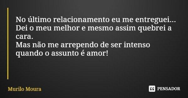 No último relacionamento eu me entreguei... Dei o meu melhor e mesmo assim quebrei a cara. Mas não me arrependo de ser intenso quando o assunto é amor!... Frase de Murilo Moura.