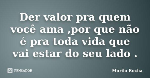 Der valor pra quem você ama ,por que não é pra toda vida que vai estar do seu lado .... Frase de Murilo Rocha.