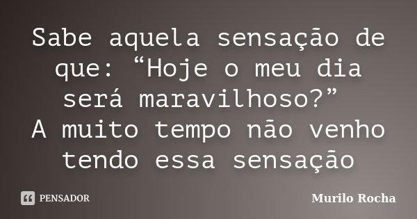 """Sabe aquela sensação de que: """"Hoje o meu dia será maravilhoso?"""" A muito tempo não venho tendo essa sensação... Frase de Murilo Rocha."""