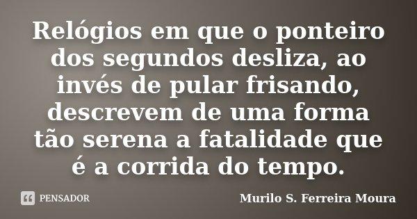 Relógios em que o ponteiro dos segundos desliza, ao invés de pular frisando, descrevem de uma forma tão serena a fatalidade que é a corrida do tempo.... Frase de Murilo S. Ferreira Moura.