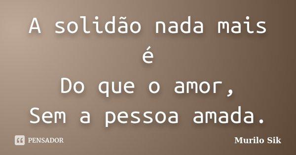 A solidão nada mais é Do que o amor, Sem a pessoa amada.... Frase de Murilo Sik.