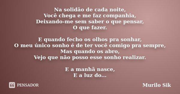 Na solidão de cada noite, Você chega e me faz companhia, Deixando-me sem saber o que pensar, O que fazer. E quando fecho os olhos pra sonhar, O meu único sonho ... Frase de Murilo Sik.